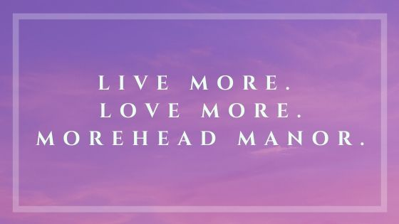 Live More. Love More. Morehead Manor.